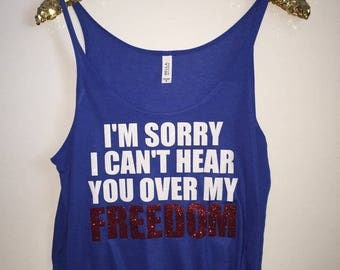 I'm Sorry I Can't Hear You Over My Freedom - Slouchy Relaxed Fit Tank - 4th of July Tank - Sequins and Bling - Fashion Tee - Graphic Tee