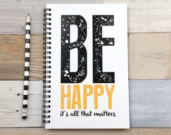 Writing journal, spiral notebook, bullet journal, cute journal, diary, sketchbook blank lined grid - Be happy it's all that matters