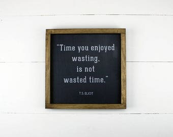 Literary Quote Sign; Time You Enjoyed Wasting Is  Not Wasted Time; Handmade Wood Sign; Quote Sign; T.S. Eliot Quote; Rustic Wood Sign