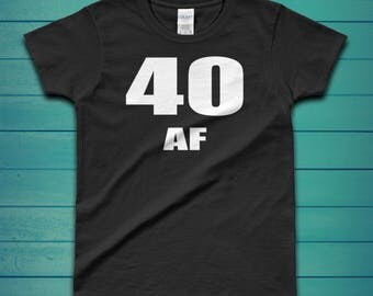 40 AF - 40th Birthday Men & Womens Shirt - Multiple Colors Available