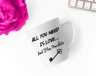 All You Need is Love and Flea Markets - 100% White Ceramic Mug - Latte Mug - Printed Mug - Coffee Lover - Funny Mug