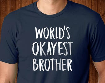 World's Okayest Brother - Gift for Brother - Big Brother Shirt - Little Brother Shirt - Best Brother Ever - Funny Brother Tee  Birthday Gift