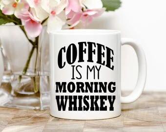 Coffee Is My Morning Whiskey Tea or Coffee Mug (2 Sizes Available)