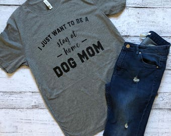 Stay At Home Dog Mom T-Shirt / I Just Want To Be A Stay At Home Dog Mom / Dog Mom T-Shirt / Gifts For Her / Funny T-Shirt / Graphic T-Shirt