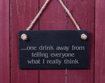 Fun slate sign: ... one drink away from telling everyone what I really think (FAD1044)