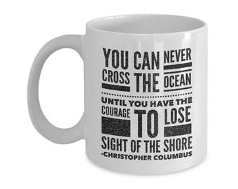 Columbus Day Mugs Gifts You Can Never Cross The Ocean Until You Have The Courage To Lose Sight Of The Shore Force Coffee Tea Cups