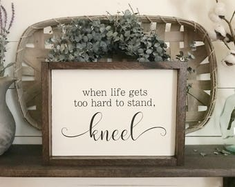 "When Life Gets too Hard to Stand, Kneel 12"" x 8""  I  Farmhouse Decor I Home Decor I Wood Sign I Inspirational Decor I Painted Wood Sign"
