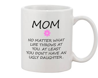 FUNNY MOM Mother Mug No matter what life throws at you at least you don't have ugly daughter MOM gift daughter to mother gift mug from girl