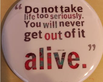 Do Not Take Life Seriously You Will Never Get Out Of It Alive 2.25 Inch Wearable Button