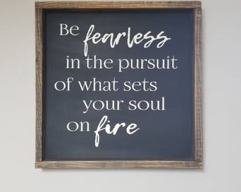 Be fearless in the pursuit of what sets your soul on fire | framed wood sign | Inspirational quote