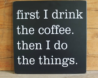 Coffee Sign First I Drink The Coffee Then I Do The Things Fun Wood Kitchen Decor, Coffee Lover, Handmade Sign