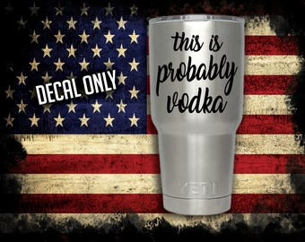 This is Probably Vodka Vinyl Decal lettering, Girl Gift, Guy Gift, Vodka Decal, Drinking Decal, Yeti decal, Coffee Cup Sticker, Cooler decal