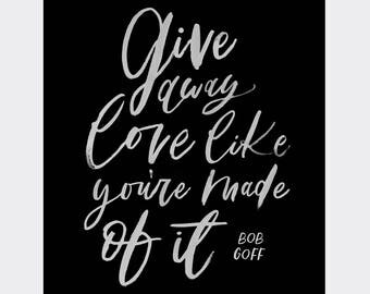 Give away love like you're made of it - Bob Goff