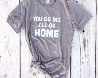 You Go Big, I'll Go Home Adult Unisex Tee