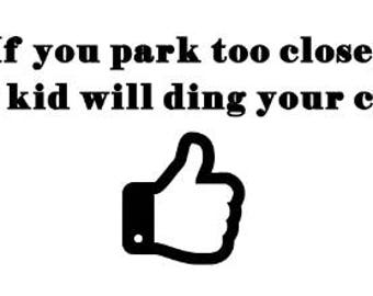 If you Park too Close, my kid will ding your car.