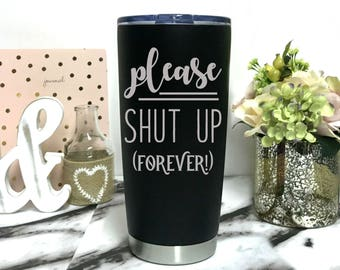 Engraved Coffee Mug - Please shut up forever - 20 oz Stainless steel travel mug - Dishwasher safe coffee thermos - Coffee To go - work cups