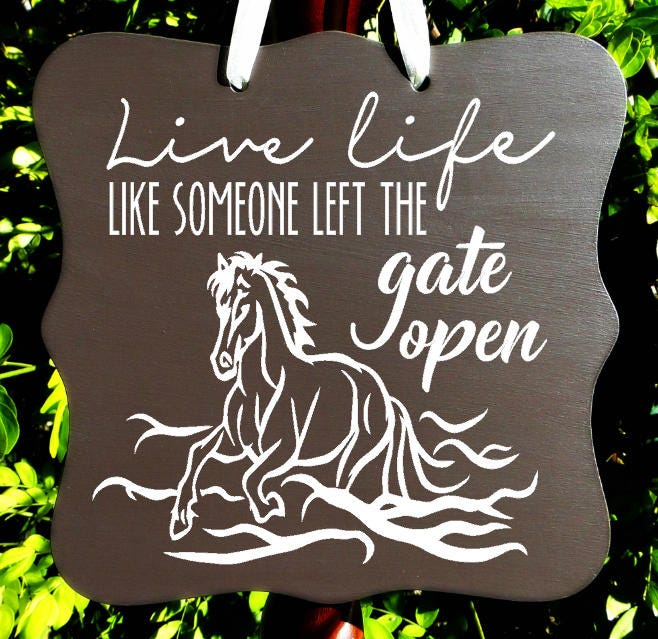 Live Like Someone Left The Gate Open Quote: Live Life Like Someone Left The Gate Open, Horse Sign