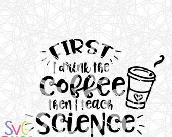 Teacher SVG, First I drink the coffee then I teach Science, SVG Cutting File, Coffee, Teaching, Science, Cricut/Silhouette, Digital Download