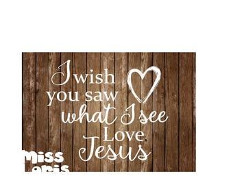 I wish you saw what I see Love Jesus  t-shirt SVG DFX Cut file  Cricut explore filescrapbook vinyl decal wood sign t shirt cricut cameo