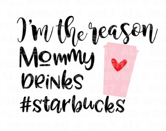 I'm the Reason Mommy Drinks Starbucks cut file svg file, cricut cut file, silhouette cut file, baby svg, momma svg, new baby