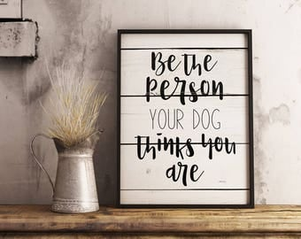 INSTANT DOWNLOAD | Printable Quote | Be The Person Your Dog Thinks You Are | Decor Wall Art Print Hand Painted Reclaimed Wood Sign Look
