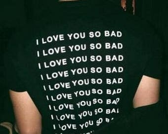 I Love You So Bad T-Shirt