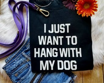 I Just Want to Hang With My Dog Shirt -Dog Lovers - Dog Mom - Dog Lover Shirt - Cute Dog Shirt - Love My Dog - Love Dogs