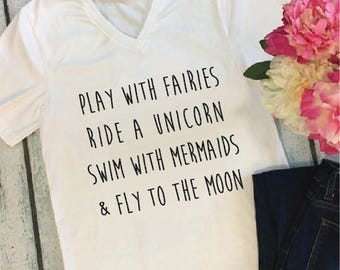 Play with fairies ride a unicorn swim with mermaids fly to the moon Top- V Neck Shirt- Womens T-Shirt