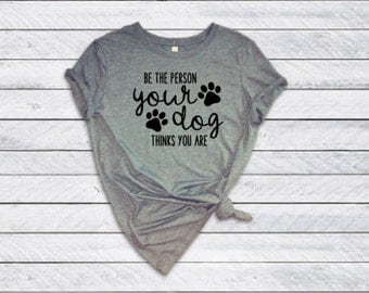 Be the Person Your Dog Thinks You Are Bella Canvas Tee