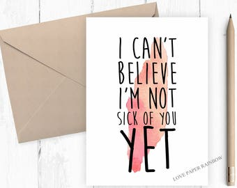 funny anniversary card, I can't believe I'm not sick of you yet, funny boyfriend card, funny girlfriend card, funny card for wife