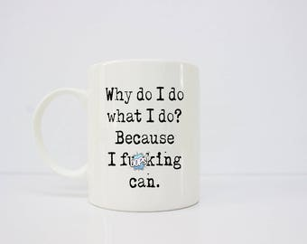 Why do I do what I do? Because I f**king can.  motivational mug