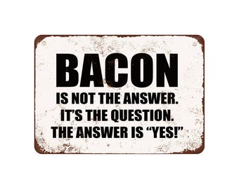 "Bacon Is Not The Answer. It's The Question. The Answer Is Yes! - Vintage Look 9"" X 12"" Metal Sign"