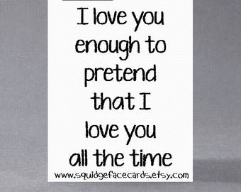 Anniversary, birthday, valentine, anti valentine card - I love you enough to pretend that I love you all the time