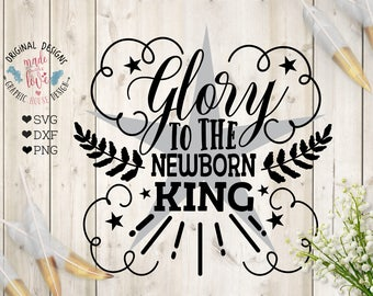 Glory to the newborn King SVG, Glory to the newborn King Cut File and Printable in SVG, dxf, png, newborn King svg, Jesus svg, Jesus DXF
