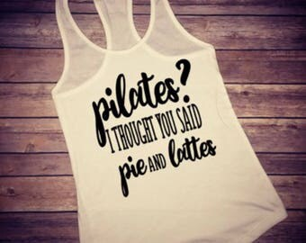 Pilates I thought you said Pie and lattes, pilates Tank, Womens workout shirt, Womens fitness tank, Womens workout tank, workout tank