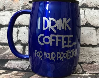 I drink Coffee for your protection..Stainless Steel Double Insulated Coffee Cup,Powder Coated,