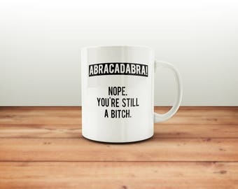 Abracadabra Nope You're Still A Bitch Mug / Funny Mug / Coffee Mug / Funny Coffee Mugs / Gift for Her / Sarcastic Mug / Coworker Gift