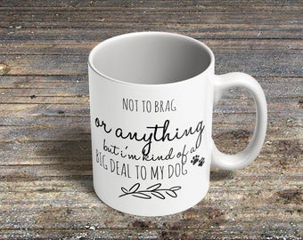 Novelty 'Not to brag or anything, but i'm kind of a big deal to my dog' Coffee Mug