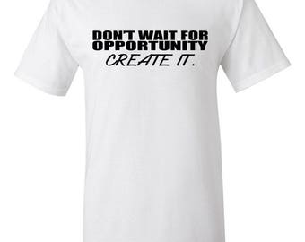 Don't wait for opportunity Create it.