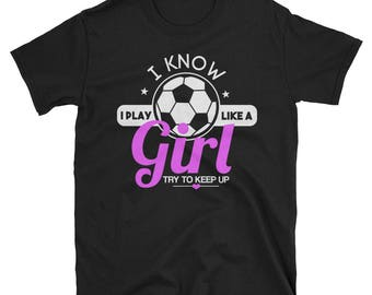 I Know I Play Like A Girl Try to Keep Up T shirt - Soccer shirt - Soccer - Soccer t shirt - Girls soccer shirt - Like a Girl - Soccer gift -