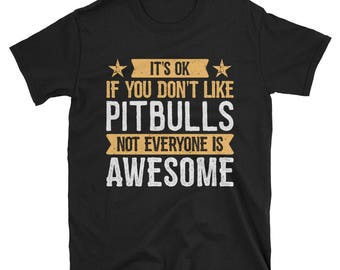 It's Ok If You Don't Like Pitbulls T-Shirt, Awesome Dog Lover Gift, Pitbull Tee for Women and Men