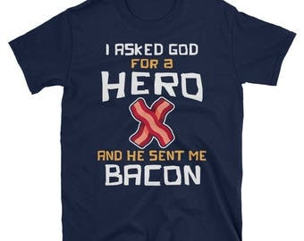I Asked God For A Hero And He Sent Me Bacon T-Shirt, Funny Bacon Lover Shirt, Foodie Tee, Novelty Gift for Food Lovers