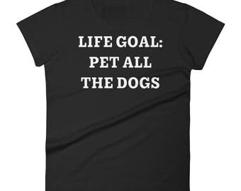 Life Goal : Pet All the Dogs - Perfect gift for those who Love to Pet Every Dog that walks past