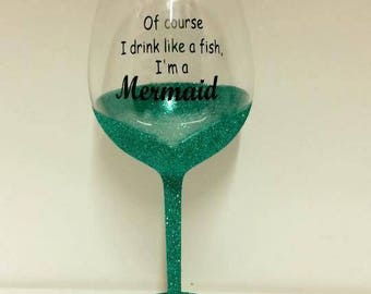Of course i drink like a fish, i'm a mermaid. Turqouise glitter fish tail wine glass.