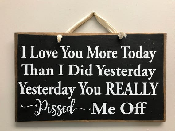 I Love You More Today Than Yesterday: I Love You More Today Than Yesterday You Really Pissed Me Off
