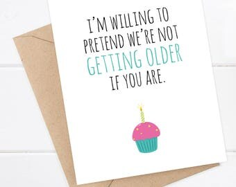 Funny Birthday Card - I'm willing to pretend we're not getting older if you are