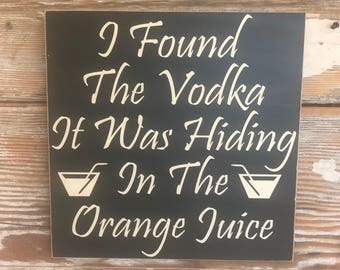 I Found the Vodka It Was Hiding In The Orange Juice Wood Sign  12x12  funny alcohol sign