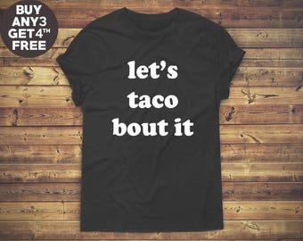 Let's Taco Bout It Shirt Cute Tshirt Hipster Shirt For Sayings Shirt Slogan Tshirt Teen Tees Funny Gifts Tee Unisex Tshirt Men Tshirt Women