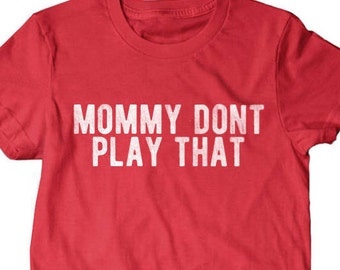 Mommy dont play that, mama shirt, shirts for mom, gifts for mom, gift for wife