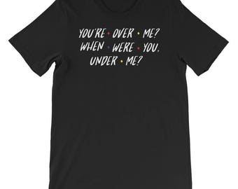 Tee 'You're over me? When Were You Under Me?' Ross and Rachel From TV Show FRIENDS Shirt